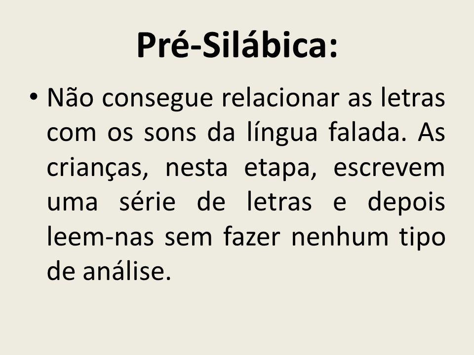Pré-Silábica: Não consegue relacionar as letras com os sons da língua falada. As crianças, nesta etapa, escrevem uma série de letras e depois leem-nas