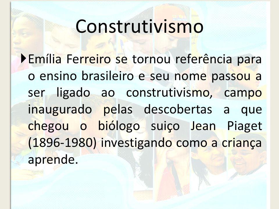 Construtivismo Emília Ferreiro se tornou referência para o ensino brasileiro e seu nome passou a ser ligado ao construtivismo, campo inaugurado pelas