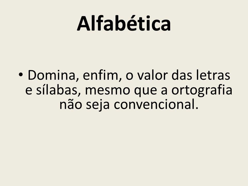 Alfabética Domina, enfim, o valor das letras e sílabas, mesmo que a ortografia não seja convencional.