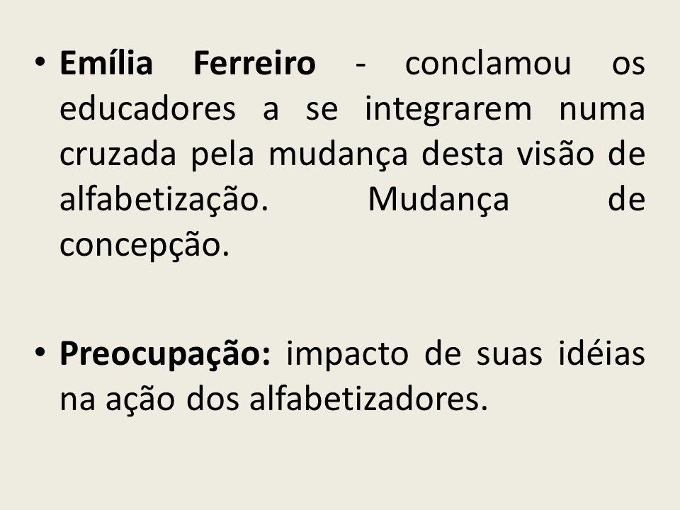 Emília Ferreiro - conclamou os educadores a se integrarem numa cruzada pela mudança desta visão de alfabetização. Mudança de concepção. Preocupação: i