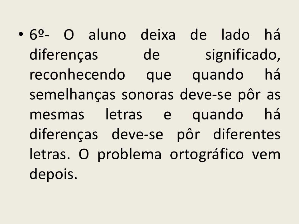 6º- O aluno deixa de lado há diferenças de significado, reconhecendo que quando há semelhanças sonoras deve-se pôr as mesmas letras e quando há difere