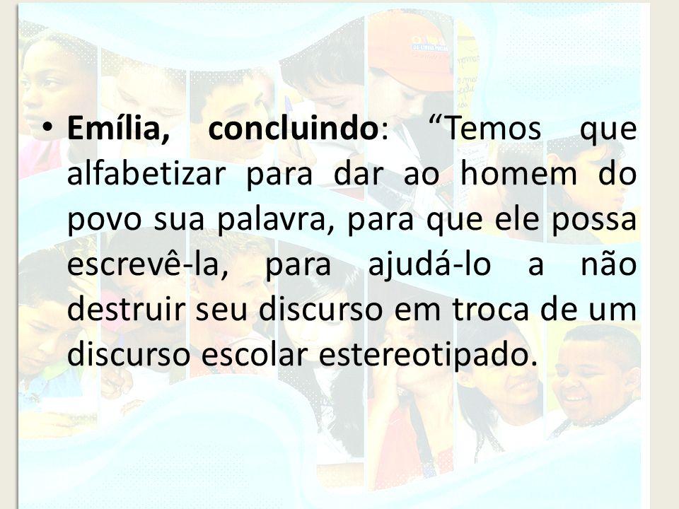 Emília, concluindo: Temos que alfabetizar para dar ao homem do povo sua palavra, para que ele possa escrevê-la, para ajudá-lo a não destruir seu discu