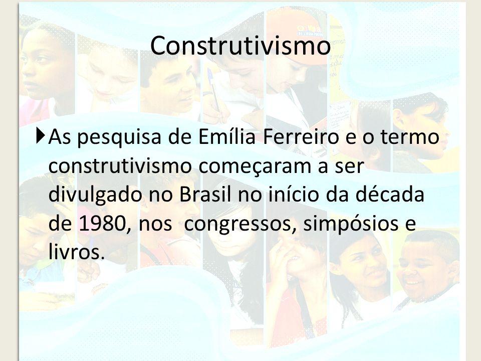 Construtivismo As pesquisa de Emília Ferreiro e o termo construtivismo começaram a ser divulgado no Brasil no início da década de 1980, nos congressos