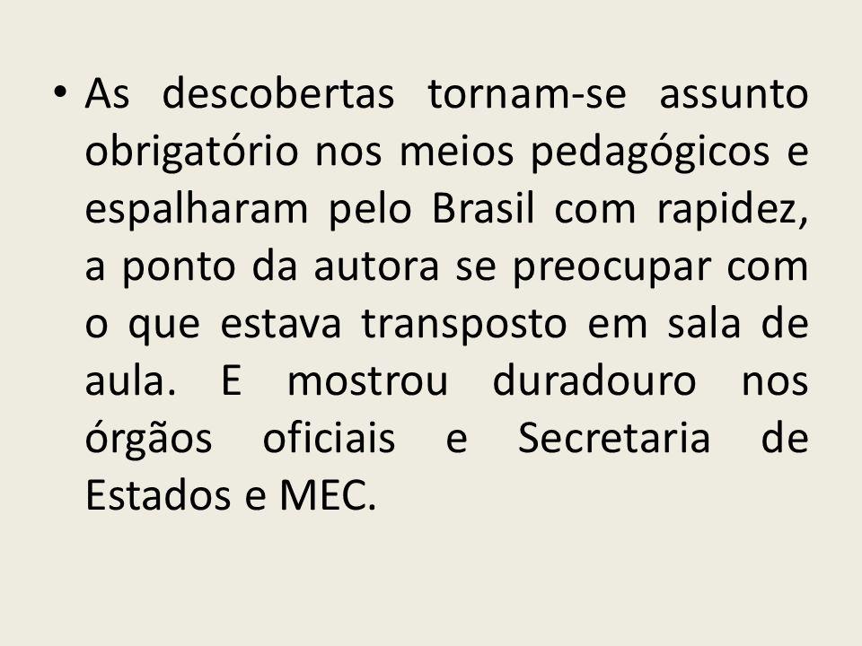 As descobertas tornam-se assunto obrigatório nos meios pedagógicos e espalharam pelo Brasil com rapidez, a ponto da autora se preocupar com o que esta