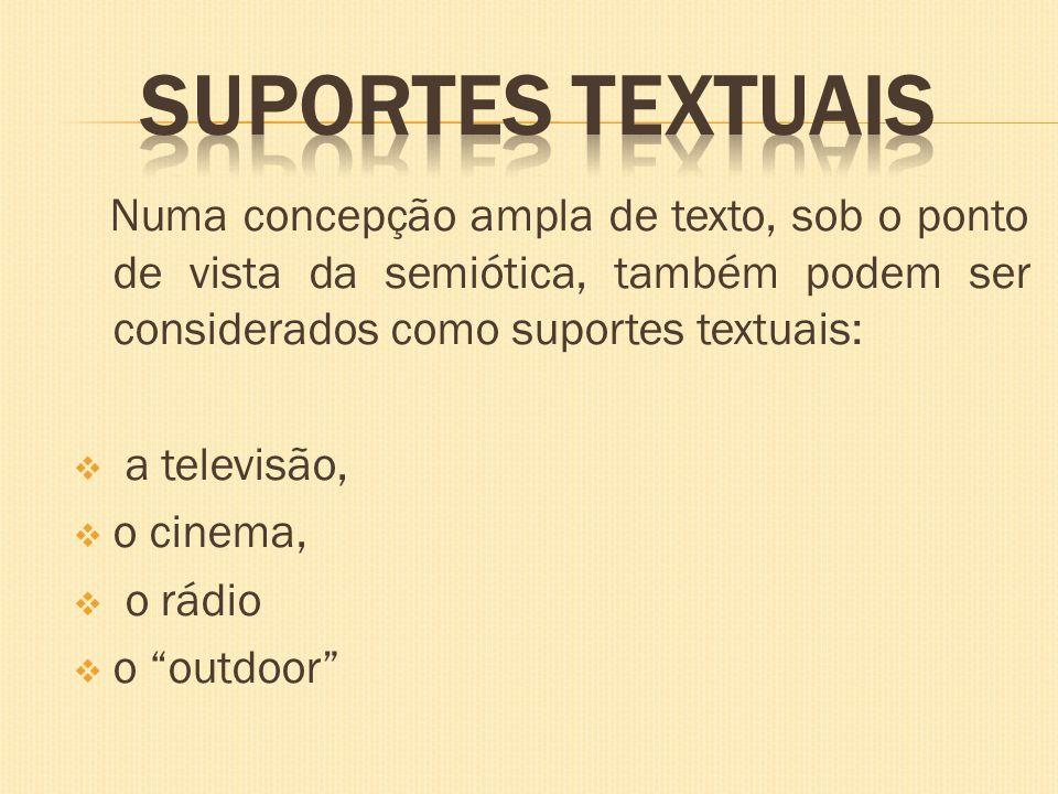 Numa concepção ampla de texto, sob o ponto de vista da semiótica, também podem ser considerados como suportes textuais: a televisão, o cinema, o rádio