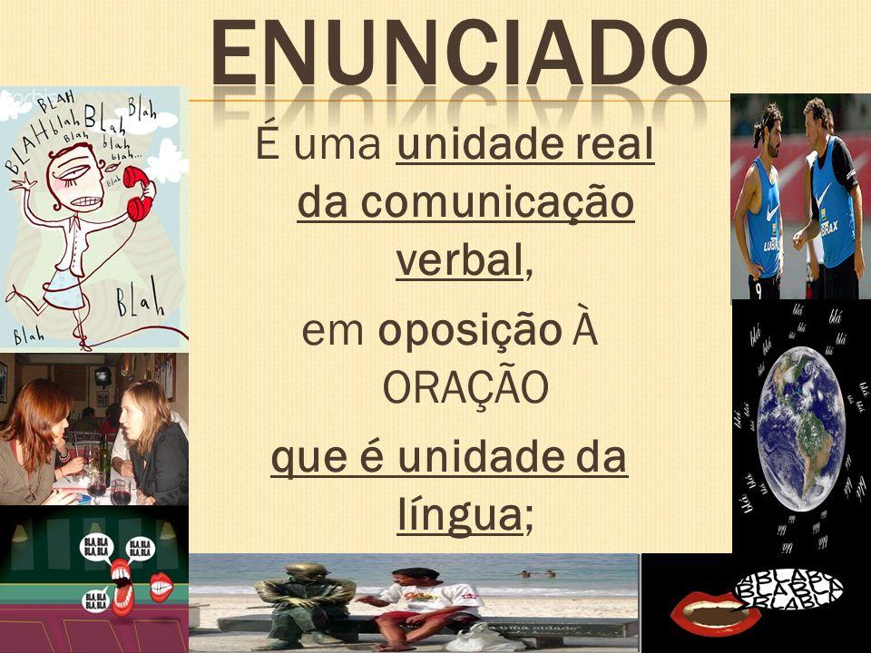 É uma unidade real da comunicação verbal, em oposição À ORAÇÃO que é unidade da língua;