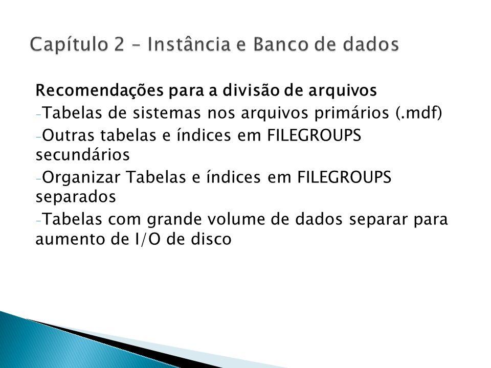 Recomendações para a divisão de arquivos - Tabelas de sistemas nos arquivos primários (.mdf) - Outras tabelas e índices em FILEGROUPS secundários - Or