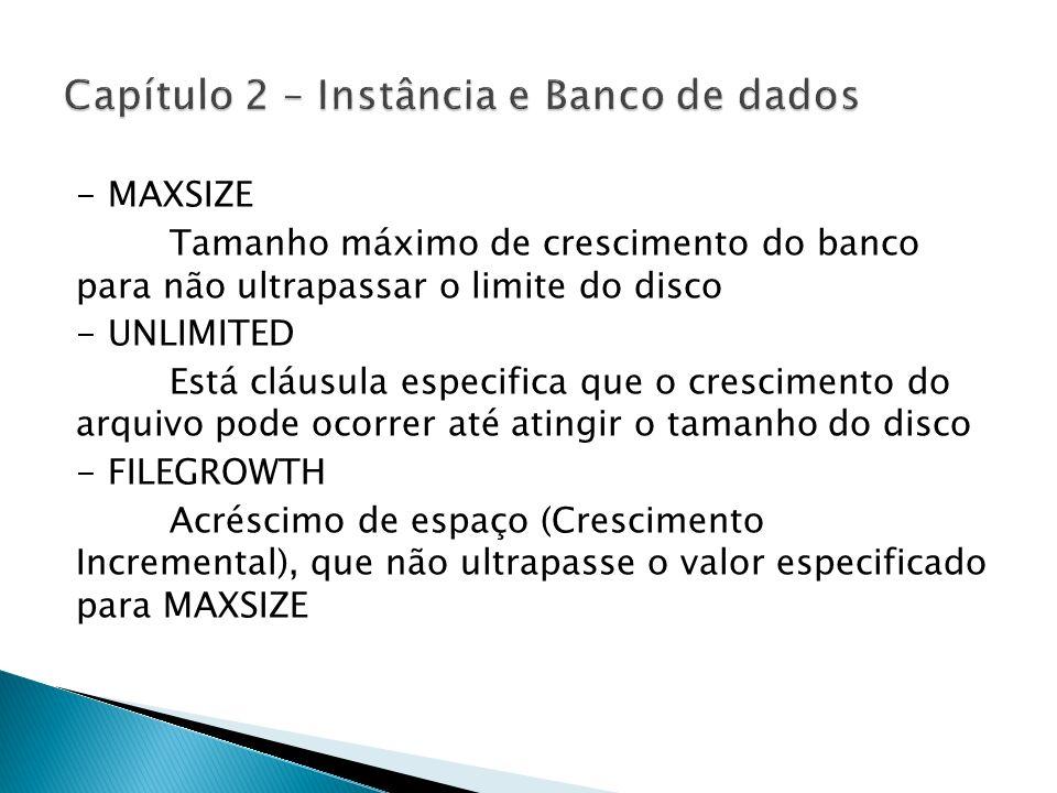 - MAXSIZE Tamanho máximo de crescimento do banco para não ultrapassar o limite do disco - UNLIMITED Está cláusula especifica que o crescimento do arqu