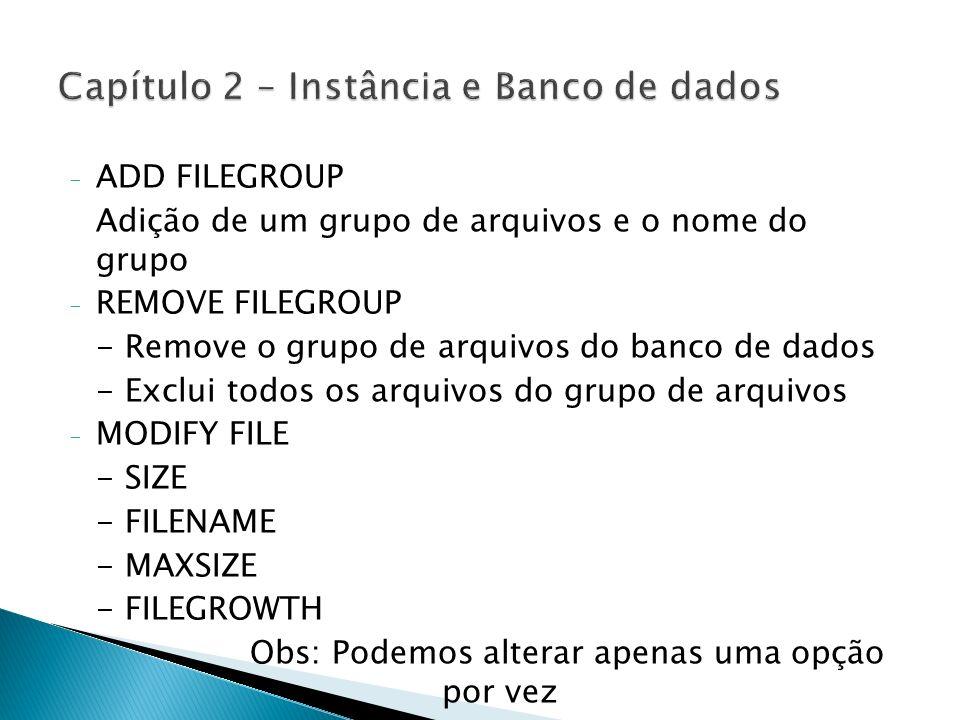 - ADD FILEGROUP Adição de um grupo de arquivos e o nome do grupo - REMOVE FILEGROUP - Remove o grupo de arquivos do banco de dados - Exclui todos os a
