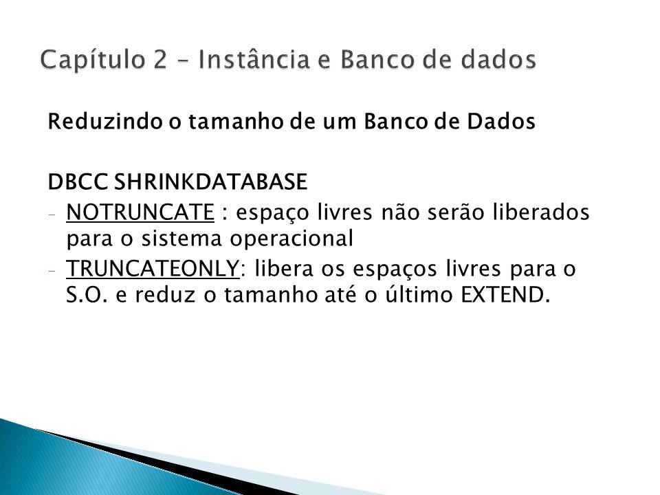 Reduzindo o tamanho de um Banco de Dados DBCC SHRINKDATABASE - NOTRUNCATE : espaço livres não serão liberados para o sistema operacional - TRUNCATEONL