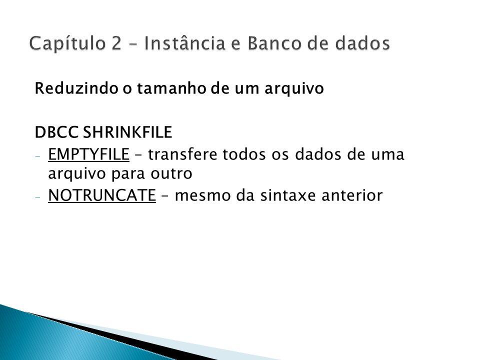 Reduzindo o tamanho de um arquivo DBCC SHRINKFILE - EMPTYFILE – transfere todos os dados de uma arquivo para outro - NOTRUNCATE – mesmo da sintaxe ant