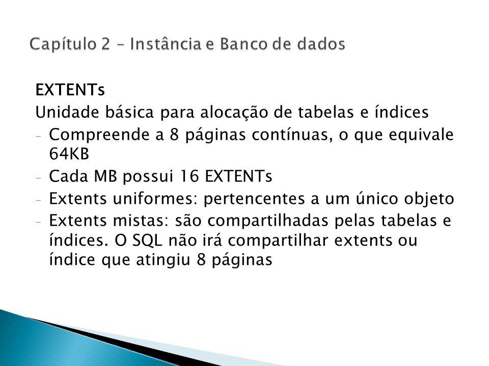 EXTENTs Unidade básica para alocação de tabelas e índices - Compreende a 8 páginas contínuas, o que equivale 64KB - Cada MB possui 16 EXTENTs - Extent