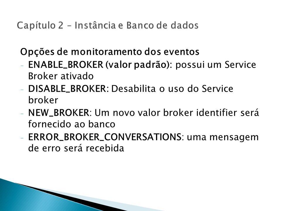 Opções de monitoramento dos eventos - ENABLE_BROKER (valor padrão): possui um Service Broker ativado - DISABLE_BROKER: Desabilita o uso do Service bro