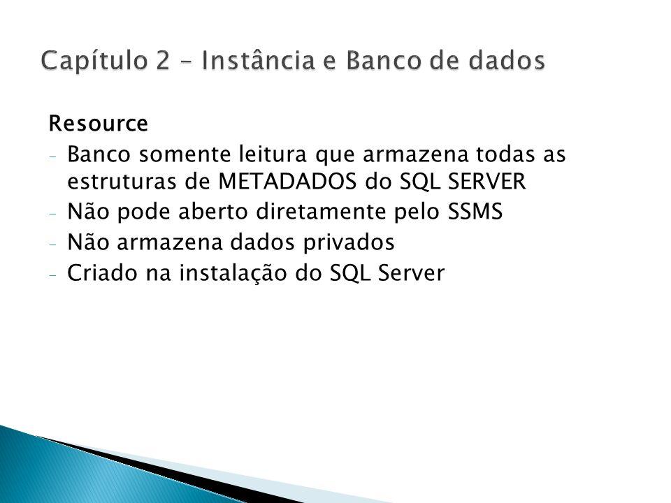 Resource - Banco somente leitura que armazena todas as estruturas de METADADOS do SQL SERVER - Não pode aberto diretamente pelo SSMS - Não armazena da