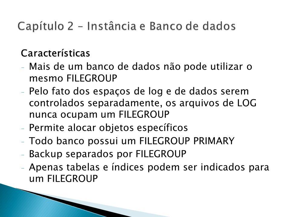 Tipos de Filegroup - Filegroup Padrão: Contêm o Primary datafile, além de arquivos que não foram atribuídos a outros filegroups - Filegroup definido pelo usuário: Criado pelo usuário utilizando a palavra-chave FILEGROUP em instruções CREATE e ALTER DATABASE