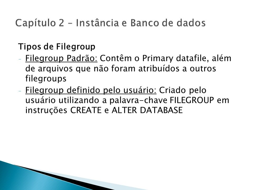 Tipos de Filegroup - Filegroup Padrão: Contêm o Primary datafile, além de arquivos que não foram atribuídos a outros filegroups - Filegroup definido p