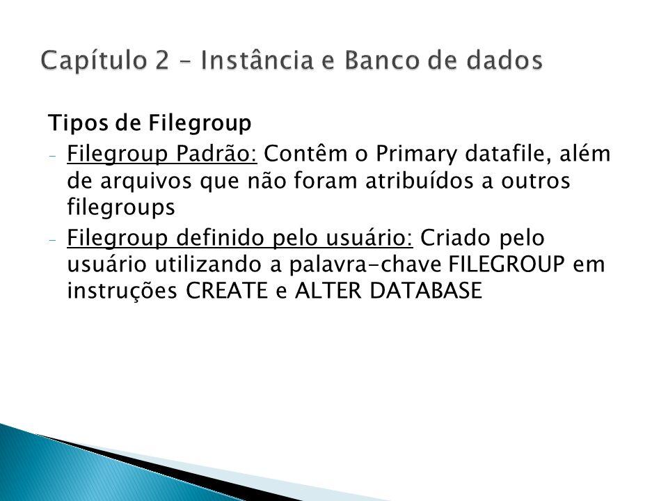 Recomendações para a divisão de arquivos - Tabelas de sistemas nos arquivos primários (.mdf) - Outras tabelas e índices em FILEGROUPS secundários - Organizar Tabelas e índices em FILEGROUPS separados - Tabelas com grande volume de dados separar para aumento de I/O de disco