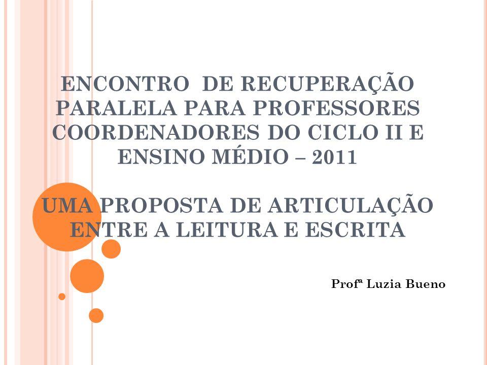 ENCONTRO DE RECUPERAÇÃO PARALELA PARA PROFESSORES COORDENADORES DO CICLO II E ENSINO MÉDIO – 2011 UMA PROPOSTA DE ARTICULAÇÃO ENTRE A LEITURA E ESCRIT