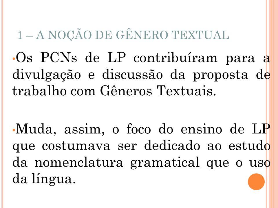 1 – A NOÇÃO DE GÊNERO TEXTUAL Os PCNs de LP contribuíram para a divulgação e discussão da proposta de trabalho com Gêneros Textuais. Muda, assim, o fo