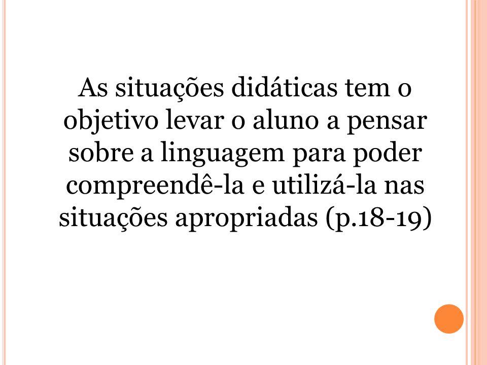 As situações didáticas tem o objetivo levar o aluno a pensar sobre a linguagem para poder compreendê-la e utilizá-la nas situações apropriadas (p.18-1