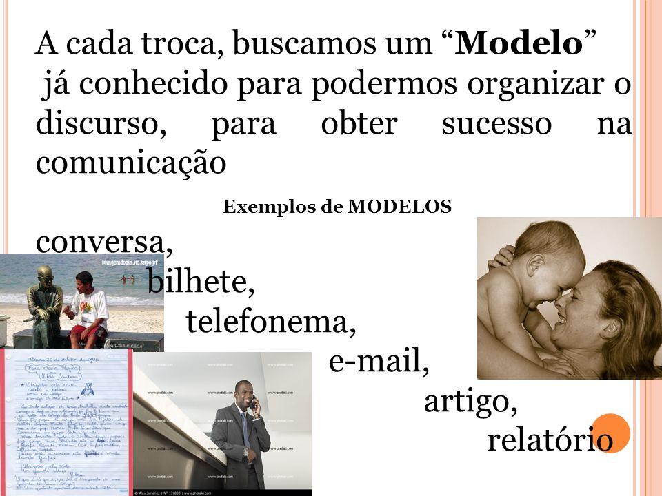 A cada troca, buscamos um Modelo já conhecido para podermos organizar o discurso, para obter sucesso na comunicação Exemplos de MODELOS conversa, bilh