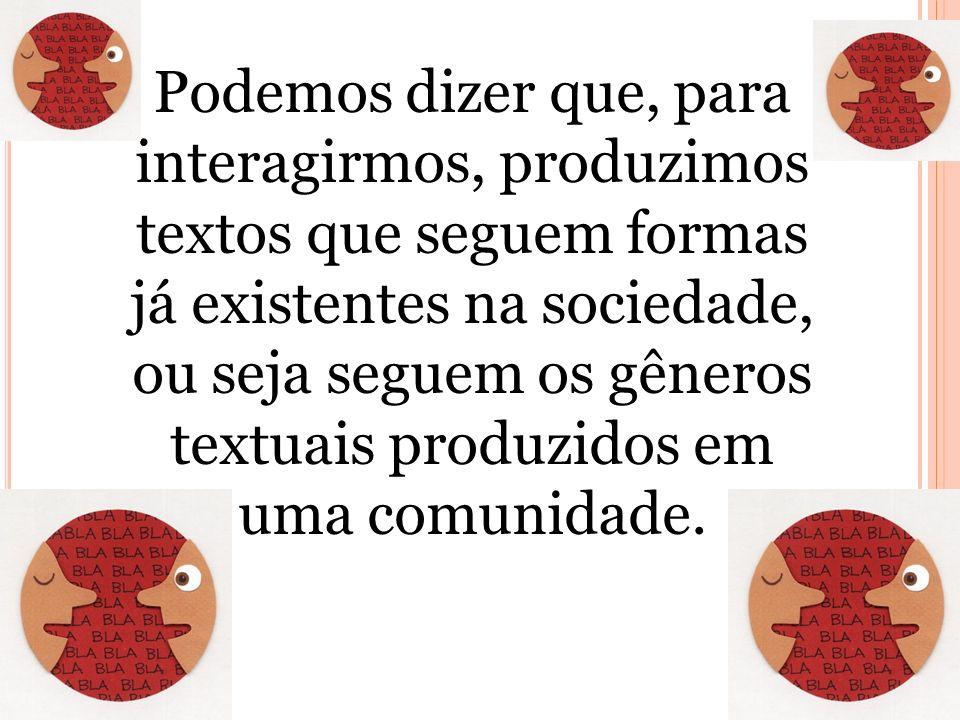 Podemos dizer que, para interagirmos, produzimos textos que seguem formas já existentes na sociedade, ou seja seguem os gêneros textuais produzidos em