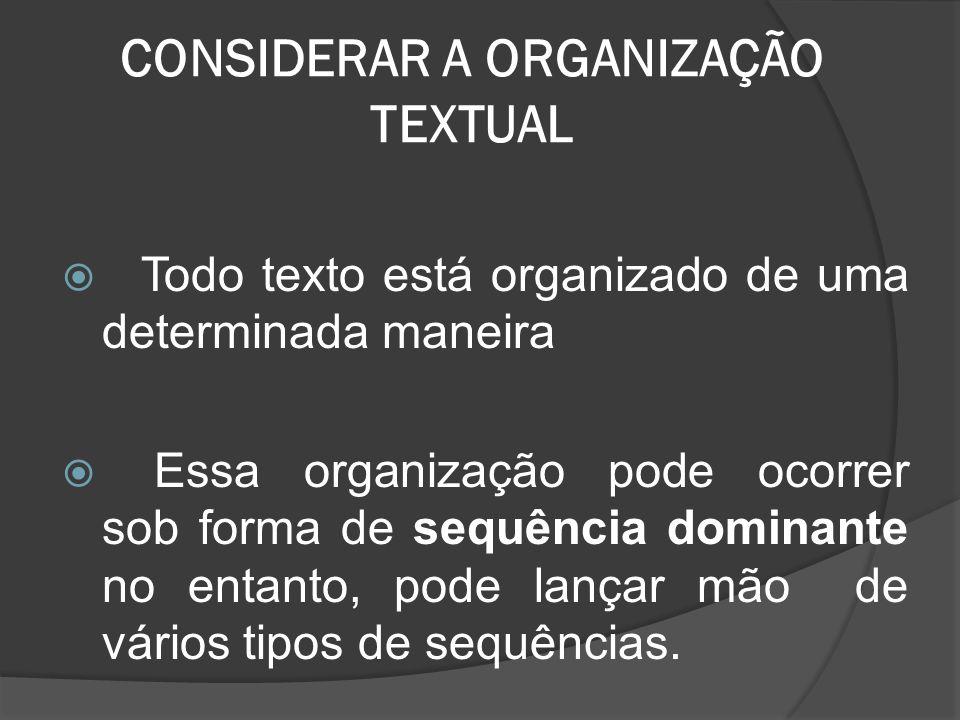 CONSIDERAR A ORGANIZAÇÃO TEXTUAL Todo texto está organizado de uma determinada maneira Essa organização pode ocorrer sob forma de sequência dominante