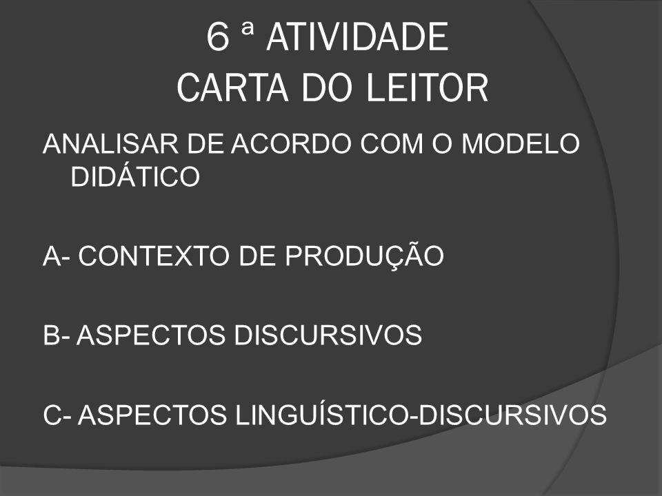 6 ª ATIVIDADE CARTA DO LEITOR ANALISAR DE ACORDO COM O MODELO DIDÁTICO A- CONTEXTO DE PRODUÇÃO B- ASPECTOS DISCURSIVOS C- ASPECTOS LINGUÍSTICO-DISCURS