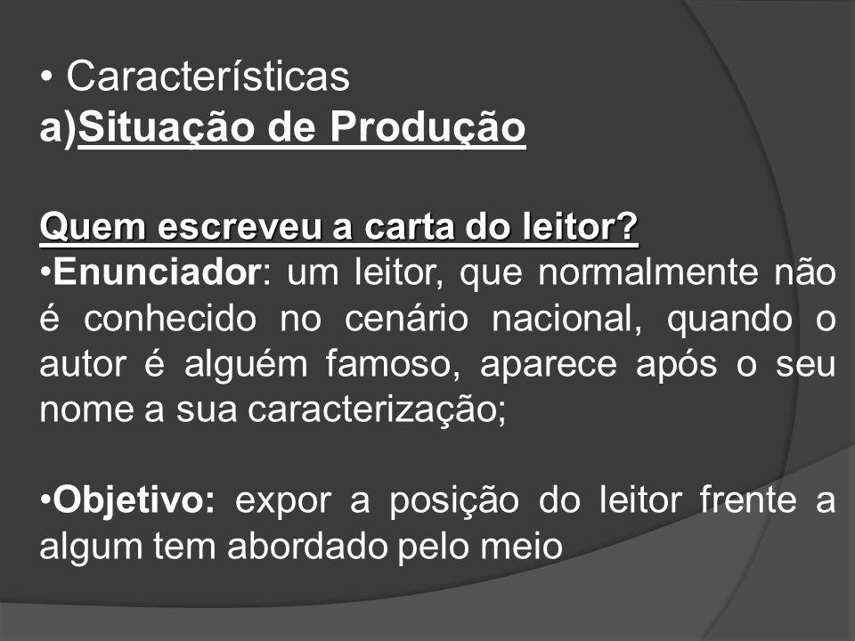 Características a)Situação de Produção Quem escreveu a carta do leitor? Enunciador: um leitor, que normalmente não é conhecido no cenário nacional, qu