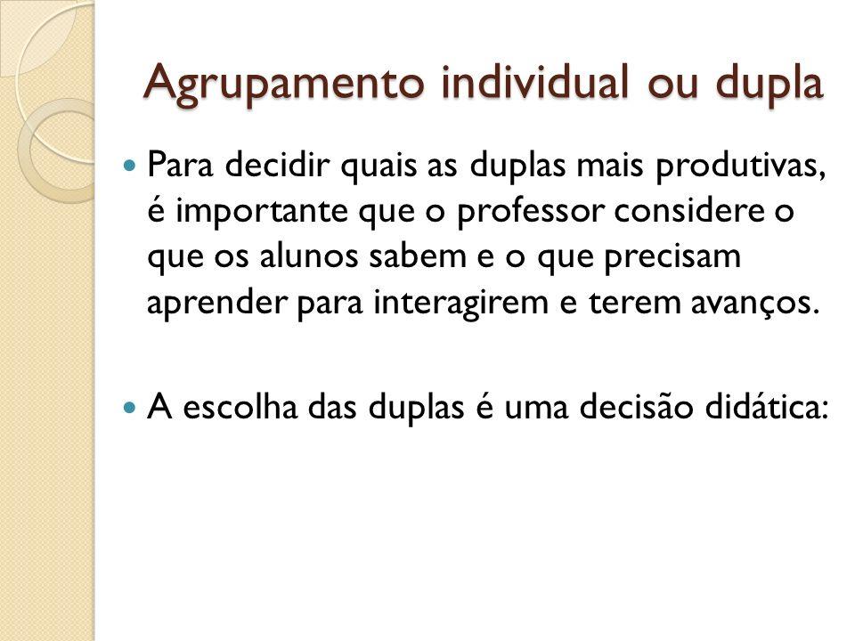 Agrupamento individual ou dupla Para decidir quais as duplas mais produtivas, é importante que o professor considere o que os alunos sabem e o que pre