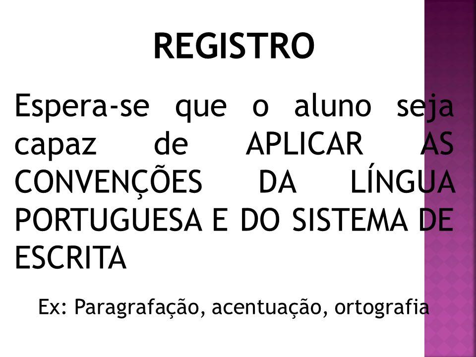Espera-se que o aluno seja capaz de APLICAR AS CONVENÇÕES DA LÍNGUA PORTUGUESA E DO SISTEMA DE ESCRITA Ex: Paragrafação, acentuação, ortografia REGIST