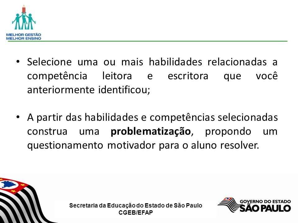 Secretaria da Educação do Estado de São Paulo CGEB/EFAP Selecione uma ou mais habilidades relacionadas a competência leitora e escritora que você anteriormente identificou; A partir das habilidades e competências selecionadas construa uma problematização, propondo um questionamento motivador para o aluno resolver.