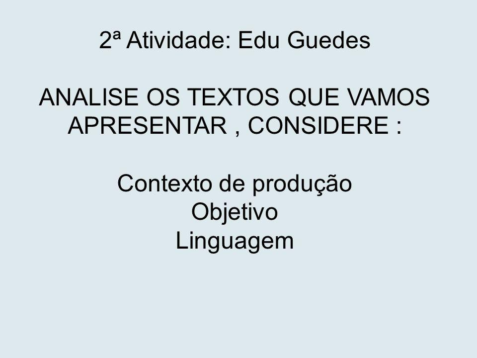 2ª Atividade: Edu Guedes ANALISE OS TEXTOS QUE VAMOS APRESENTAR, CONSIDERE : Contexto de produção Objetivo Linguagem