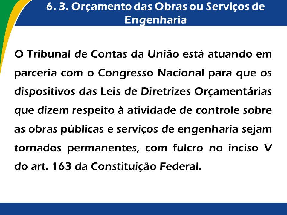 6. 3. Orçamento das Obras ou Serviços de Engenharia O Tribunal de Contas da União está atuando em parceria com o Congresso Nacional para que os dispos