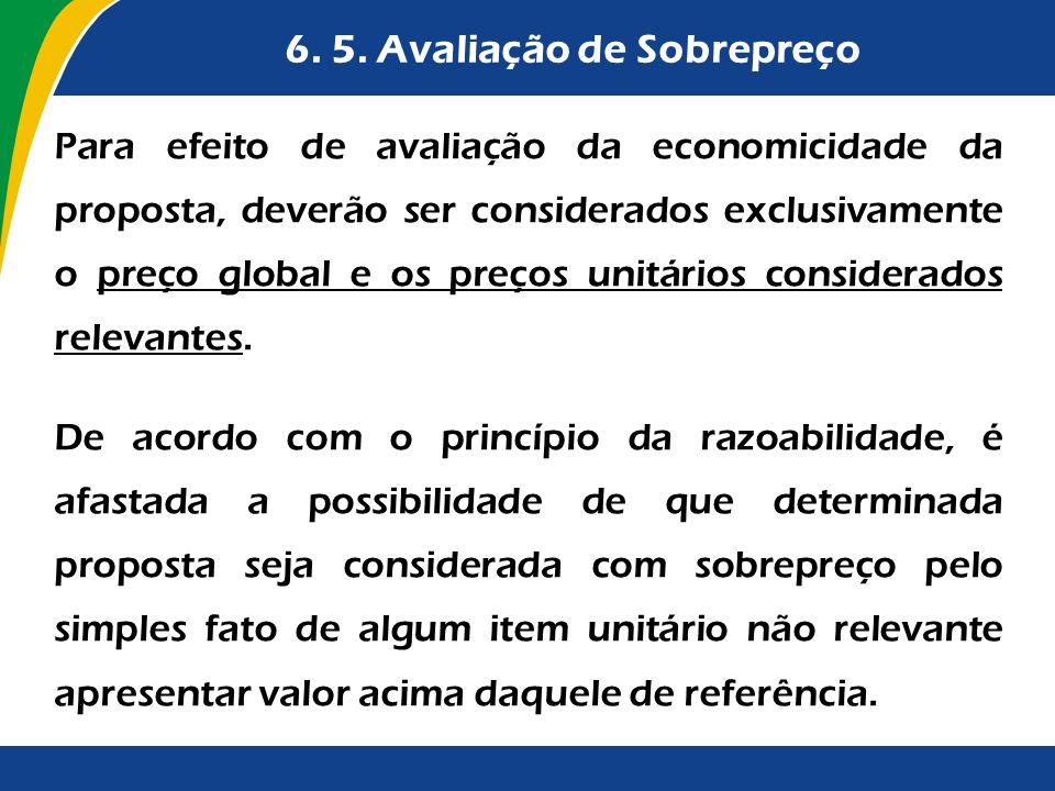 6. 5. Avaliação de Sobrepreço Para efeito de avaliação da economicidade da proposta, deverão ser considerados exclusivamente o preço global e os preço