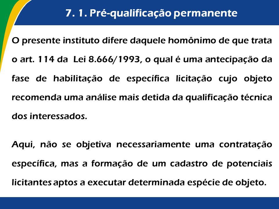 7. 1. Pré-qualificação permanente O presente instituto difere daquele homônimo de que trata o art. 114 da Lei 8.666/1993, o qual é uma antecipação da