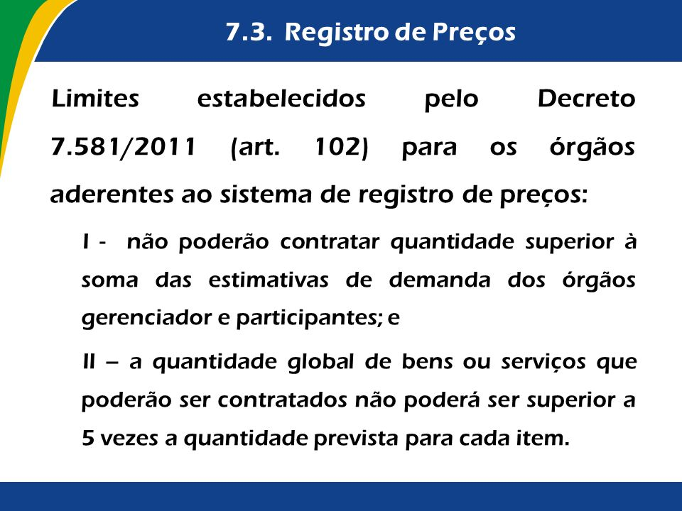 7.3. Registro de Preços Limites estabelecidos pelo Decreto 7.581/2011 (art. 102) para os órgãos aderentes ao sistema de registro de preços: I - não po