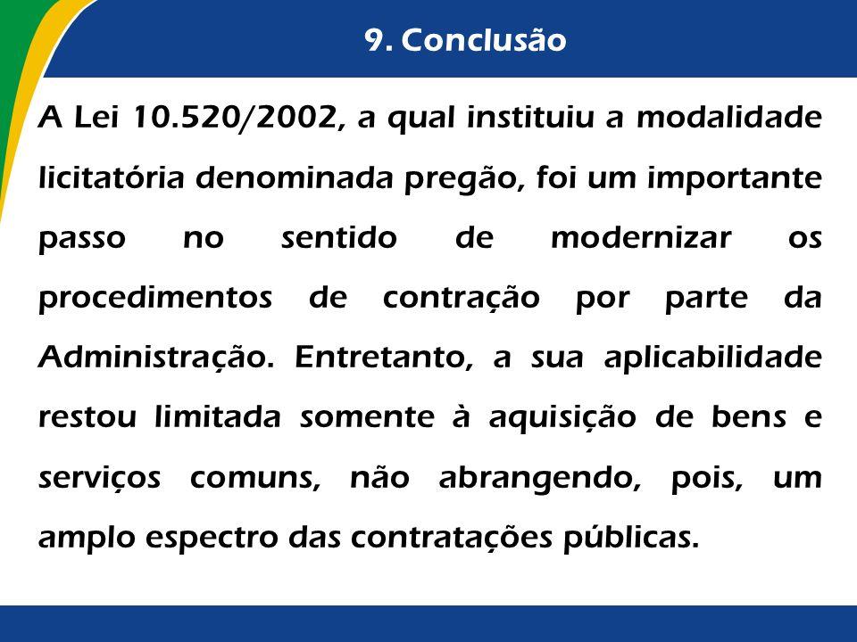 9. Conclusão A Lei 10.520/2002, a qual instituiu a modalidade licitatória denominada pregão, foi um importante passo no sentido de modernizar os proce