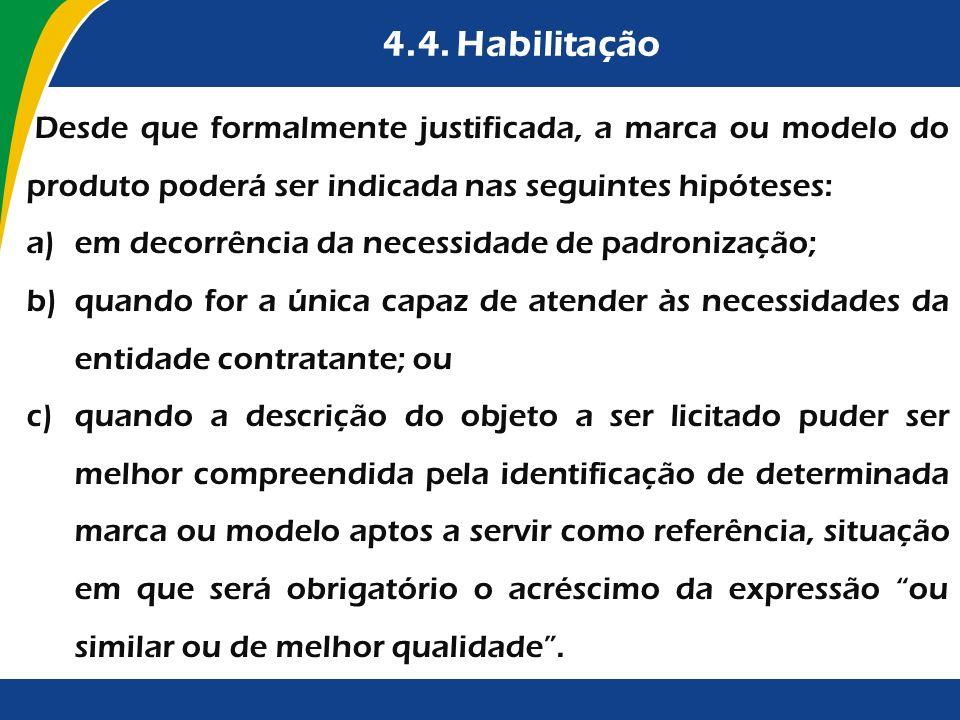 4.4. Habilitação Desde que formalmente justificada, a marca ou modelo do produto poderá ser indicada nas seguintes hipóteses: a)em decorrência da nece