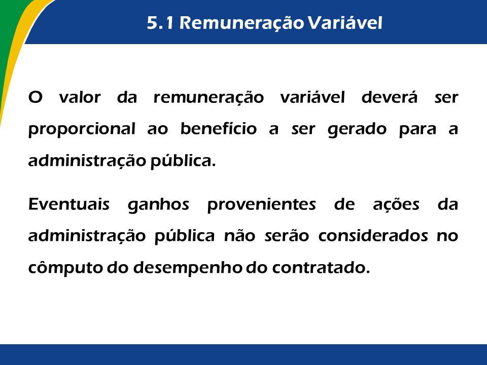 5.1 Remuneração Variável O valor da remuneração variável deverá ser proporcional ao benefício a ser gerado para a administração pública. Eventuais gan
