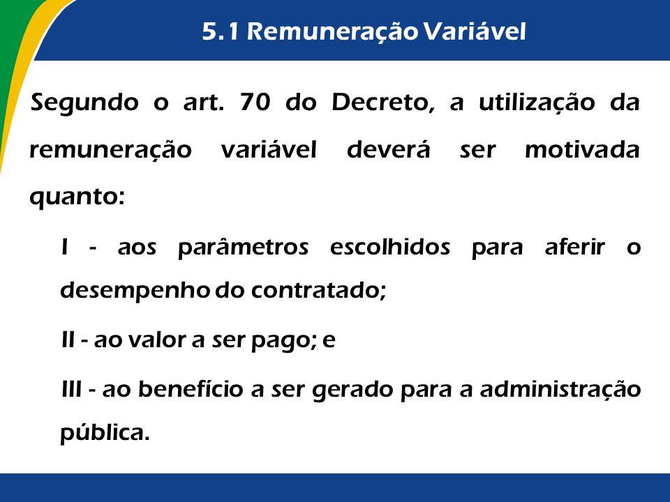 5.1 Remuneração Variável Segundo o art. 70 do Decreto, a utilização da remuneração variável deverá ser motivada quanto: I - aos parâmetros escolhidos