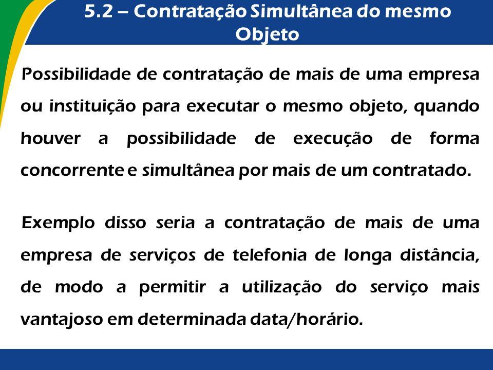 5.2 – Contratação Simultânea do mesmo Objeto Possibilidade de contratação de mais de uma empresa ou instituição para executar o mesmo objeto, quando h
