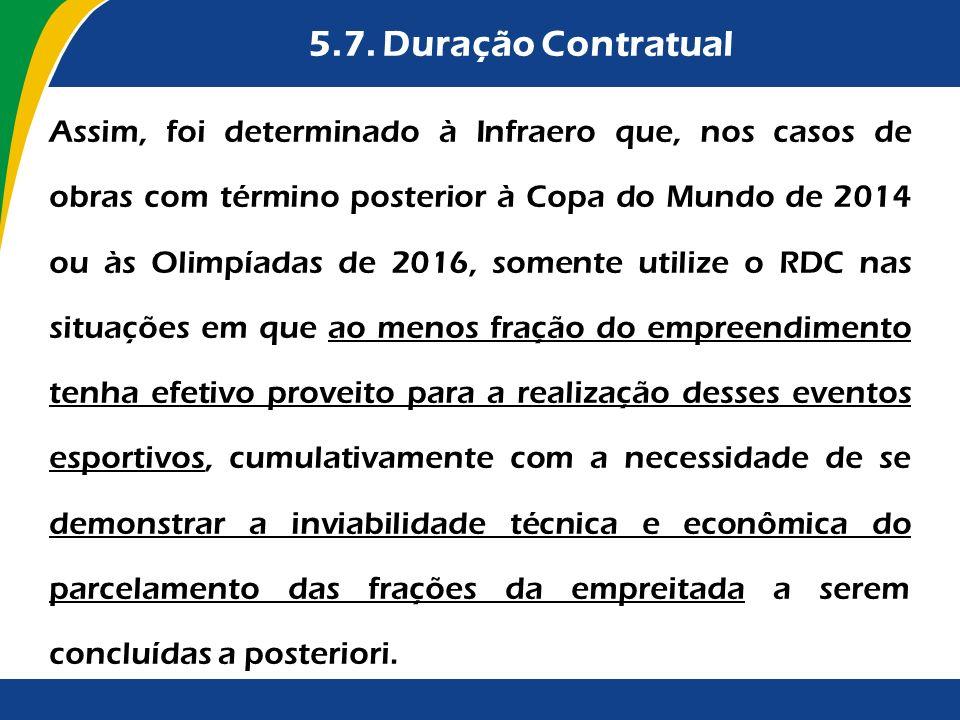 5.7. Duração Contratual Assim, foi determinado à Infraero que, nos casos de obras com término posterior à Copa do Mundo de 2014 ou às Olimpíadas de 20