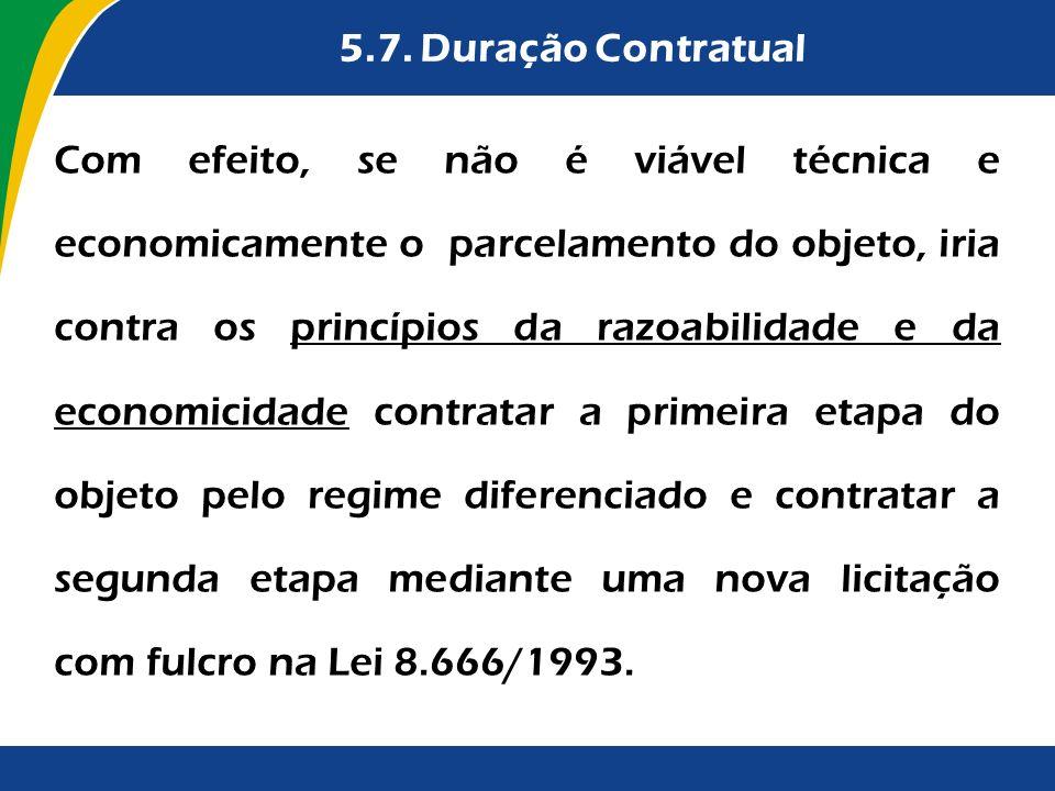 5.7. Duração Contratual Com efeito, se não é viável técnica e economicamente o parcelamento do objeto, iria contra os princípios da razoabilidade e da