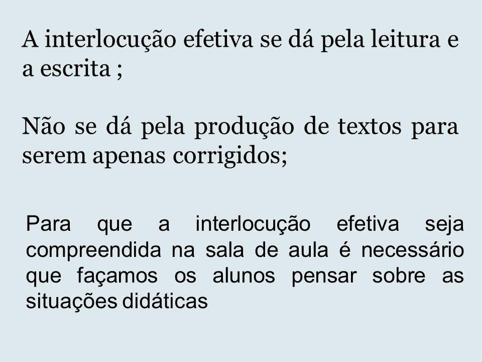A interlocução efetiva se dá pela leitura e a escrita ; Não se dá pela produção de textos para serem apenas corrigidos; Para que a interlocução efetiv