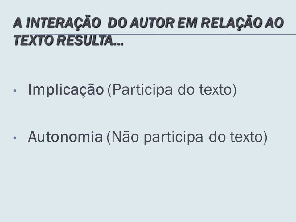 A INTERAÇÃO DO AUTOR EM RELAÇÃO AO TEXTO RESULTA... Implicação (Participa do texto) Autonomia (Não participa do texto)
