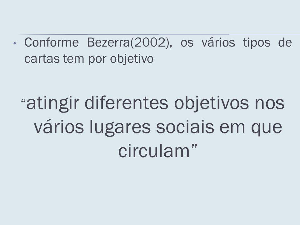 Conforme Bezerra(2002), os vários tipos de cartas tem por objetivo atingir diferentes objetivos nos vários lugares sociais em que circulam
