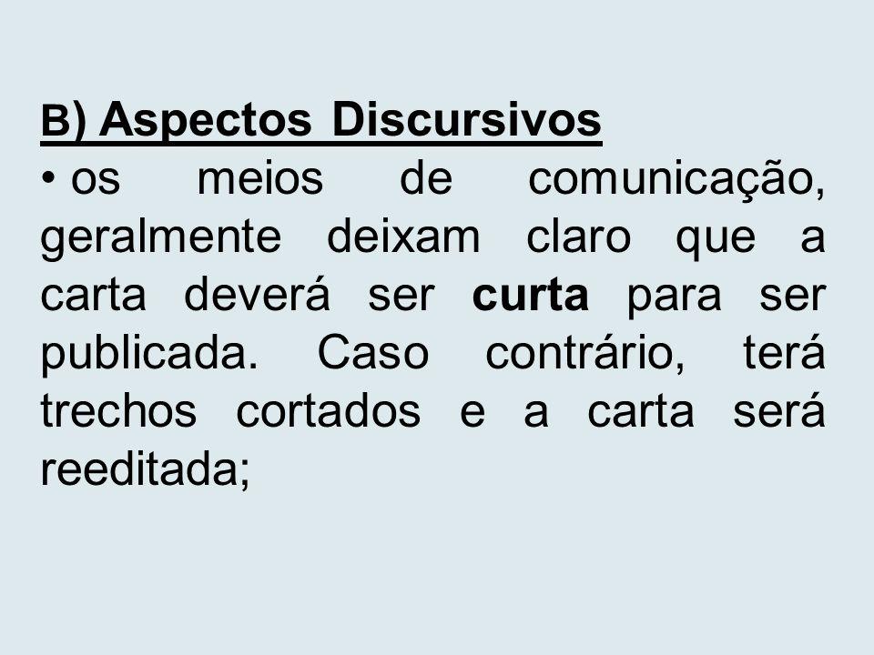 B ) Aspectos Discursivos os meios de comunicação, geralmente deixam claro que a carta deverá ser curta para ser publicada. Caso contrário, terá trecho