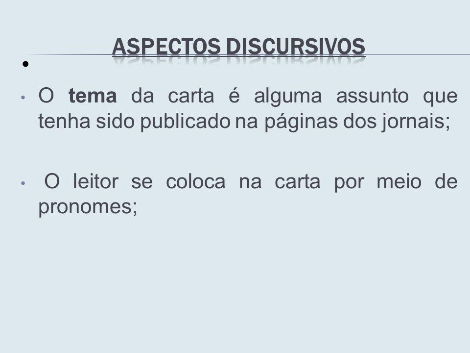 O tema da carta é alguma assunto que tenha sido publicado na páginas dos jornais; O leitor se coloca na carta por meio de pronomes;