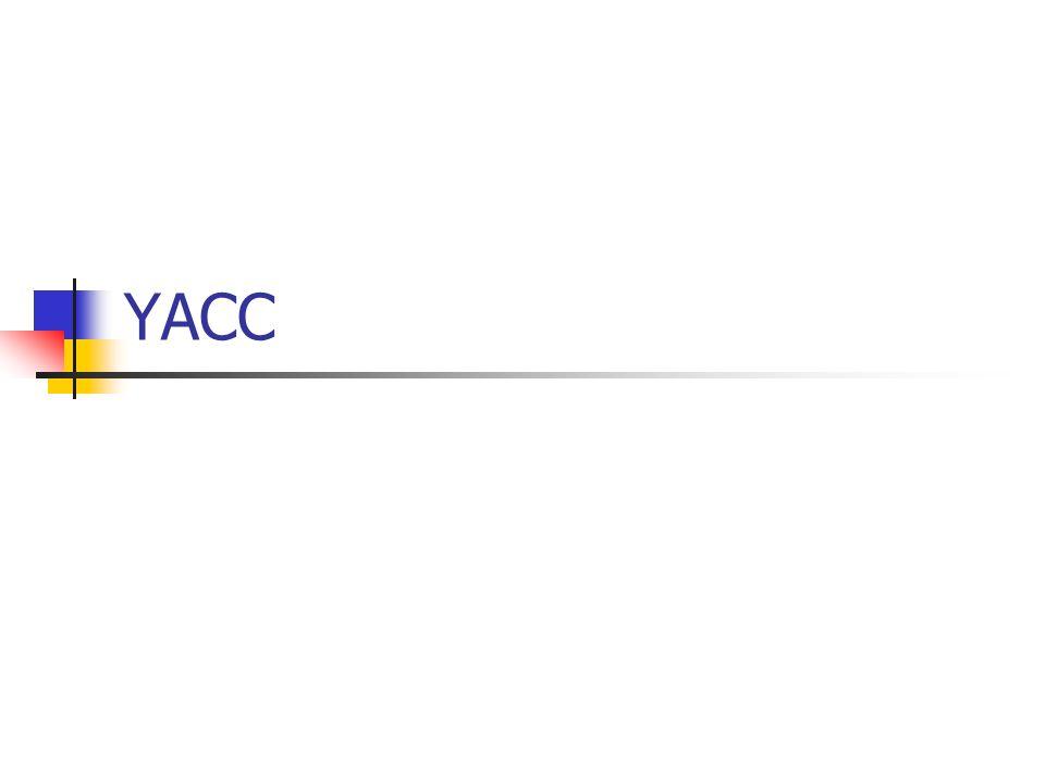 Yacc: Regras de Produção Cada símbolo (terminal ou não) tem associado a ele uma pseudo variável; O símbolo do lado esquerdo tem associada a ele a pseudo variável $$; Cada símbolo i da direita tem associada a ele a variável $i; $i contém o valor do token (retornado por yylex()) se o símbolo i for terminal, caso contrário contém o valor do $$ do não terminal; Ações podem ser executadas sobre estas variáveis.
